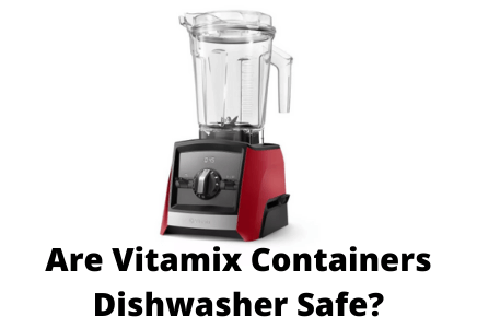 Are Vitamix Containers Dishwasher safe?